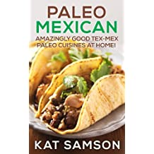 Paleo Mexican: Amazingly Good Tex-Mex Paleo Cuisines At Home! (100% Authentic Recipes) (English Edition)