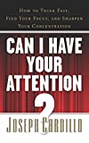 CAN I HAVE YOUR ATTENTION? HOW TO THINK FAST, FIND YOUR FOCUS, AND SHRPEN YOUR CONCENTRATION [Paperback] [Jan 01, 2017] JOSEPH CARDILLO