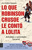Lo que robinson crusoe le contó a lolita: Anécdotas y curiosidades literarias (Creacion)