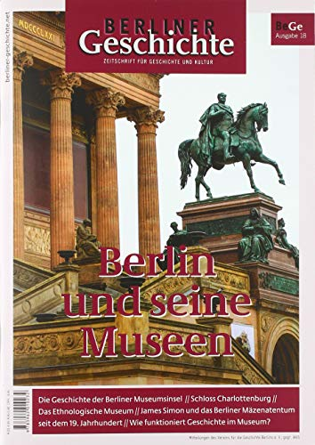 Berliner Geschichte - Zeitschrift für Geschichte und Kultur: Berlin und seine Museen -
