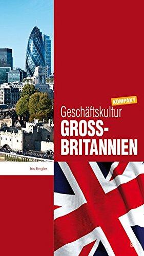 Geschäftskultur Großbritannien kompakt: Wie Sie mit britischen Geschäftspartnern, Kollegen und Mitarbeitern erfolgreich zusammenarbeiten (Geschäftskultur kompakt)