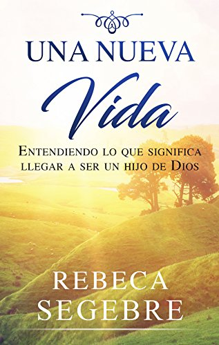 Una Nueva Vida: Entendiendo lo que significa llegar a ser hijo de Dios por Rebeca Segebre