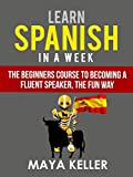 Learn Spanish In a Week: The Beginners Course to Becoming a Fluent Speaker, the Fun Way. UPDATED VERSION (21st March 2017)