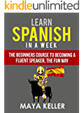 Learn Spanish In a Week: The Beginners Course to Becoming a Fluent Speaker, the Fun Way (English Edition)