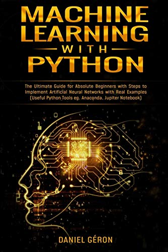Machine Learning with Python: The Ultimate Guide for Absolute Beginners with Steps to Implement Artificial Neural Networks with Real Examples (Useful Python Tools eg. Anaconda, Jupiter Notebook)