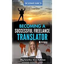 The Ultimate Guide to Becoming a Successful Freelance Translator: Written by translators for translators (English Edition)