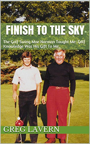 FINISH TO THE SKY: The Golf Swing Moe Norman Taught Me: Golf Knowledge Was His Gift To Me. (English Edition) por GREG LAVERN