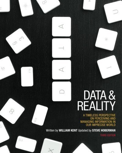 Data and Reality: A Timeless Perspective on Perceiving and Managing Information in Our Imprecise World, 3rd Edition 3rd (third) Edition by Kent, William [2012]