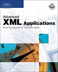 Advanced XML Applications from the Experts at the XML Guild: The Comprehensive Guide