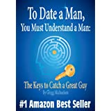 To Date a Man, You Must Understand a Man: The Keys to Catch a Great Guy (Relationship and Dating Advice for Women Book 7) (English Edition)