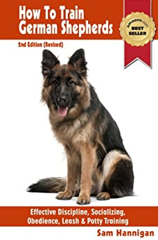 How To Train German Shepherds : 2nd Edition (Revised) : Breed Specific Training Techniques For Effective Discipline, Socializing, Obedience Training, Leash ... And Potty Training (Sam's Pet Books Book 1) by [Hannigan, Sam]
