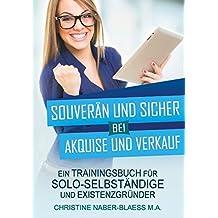 Souverän und sicher bei Akquise und Verkauf: Ein Trainingsbuch für Solo-Selbständige und Existenzgründer
