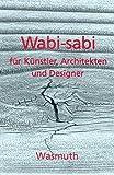 Wabi-sabi für Künstler, Architekten und Designer: Japans Philosophie der Bescheidenheit - Leonard Koren