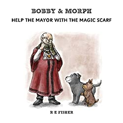 Bobby & Morph: Help the Mayor with the Magic Scarf (The Bobby & Morph Collection)