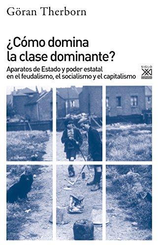 ¿Cómo domina la clase dominante?. Aparatos de Estado y poder estatal en el feudalismo, el socialismo y el capitalismo (Siglo XXI de España General) por Göran Therborn