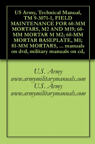 US Army, Technical Manual, TM 9-3071-1, FIELD MAINTENANCE FOR 60-MM MORTARS, M2 AND M19; 60-MM MORTAR M M2; 60-MM MORTAR BASEPLATE, M1; 81-MM MORTARS, ... military manuals on cd, (English Edition)