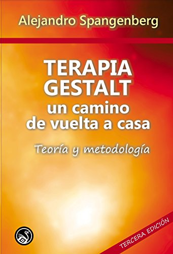 Terapia Gestalt: Un camino de vuelta a casa: Teoría y metodología por Alejandro Spangenberg