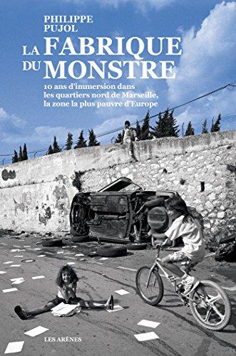 La Fabrique du monstre: 10 ans d'immersion dans les quartiers nord de Marseille, la zone la plus pauvre d'Europe (AR.REPORTAGE) par Philippe Pujol