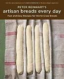 Peter Reinhart's Artisan Breads Every Day by Reinhart, Peter (2009) Hardcover