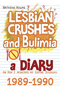 Lesbian Crushes and Bulimia: A Diary on How I Acquired my Eating Disorder by [Holme, Natasha]