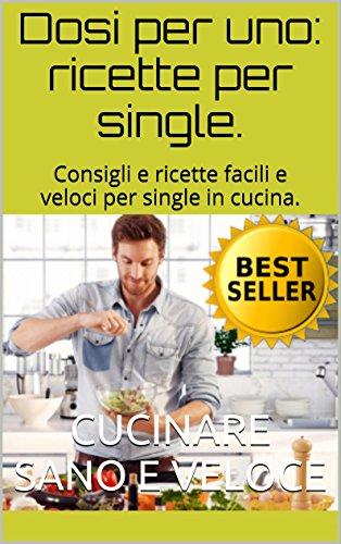 Dosi per uno: ricette per single.: Ricette e consigli per single in ...