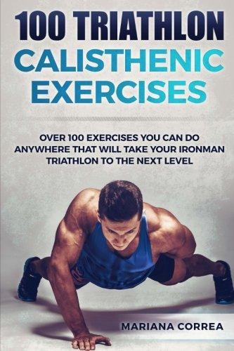 100 TRIATHLON CALISTHENIC ExERCISES: OVER 100 EXERCISES YOU CAN DO ANYWHERE THAT WILL TAKE YOUR IRONMAN To THE NEXT LEVEL por Mariana Correa
