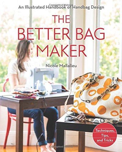 The Better Bag Maker: An Illustrated Handbook of Handbag Design * Techniques, Tips, and Tricks