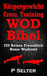 Körpergewicht Cross Training WOD Bibel: 220 Reisen Freundlich Home Workouts (Bodyweight Training, Kettlebell Workouts, Strength Training, Build Muscle, ... Bodybuilding, Home Workout, Gymnastics)
