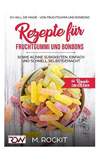 Rezepte für Fruchtgummi und Bonbons sowie kleine Süßigkeiten, einfach und schnell SELBSTGEMACHT.: Die MAGIE - von Fruchtgummi und Bonbons - 66 (66 Rezepte zum Verlieben, Teil, Band 18)