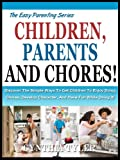CHILDREN, PARENT'S AND CHORES: Discover the Simple Ways To Get Children To Enjoy Doing Chores, Develop Character And Have Fun While Doing it! (The Easy Parenting Series Book 4)
