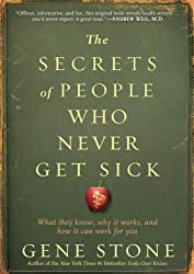 The Secrets of People Who Never Get Sick: What They Know, Why It Works, and How It Can Work for You by Gene Stone (2012-01-15)