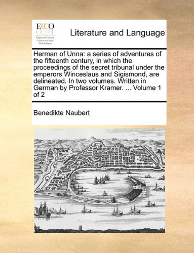Herman of Unna: a series of adventures of the fifteenth century, in which the proceedings of the secret tribunal under the emperors Winceslaus and ... by Professor Kramer. ...  Volume 1 of 2