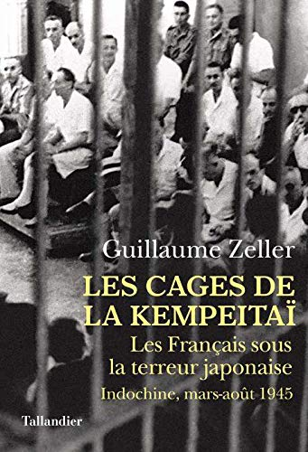 Les Cages de la Kempeitaï : Les Français sous la terreur japonaise, Indochine, mars-août 1945