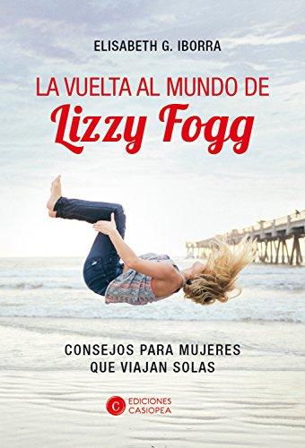 La vuelta al mundo de Lizzy Fogg: Consejos para mujeres que viajan solas (Aventura Casiopea nº 3) por Elisabeth García Iborra
