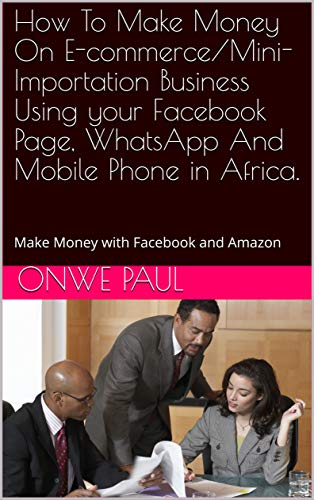 How To Make Money On E-commerce/Mini-Importation Business Using your Facebook Page, WhatsApp And Mobile Phone in Africa. : Make Money with Facebook and Amazon