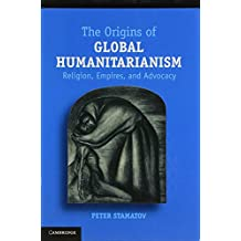 The Origins of Global Humanitarianism: Religion, Empires, and Advocacy (Cambridge Studies in Social Theory, Religion and Politics)