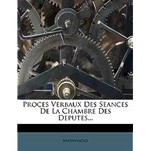 Proces Verbaux Des Seances de La Chambre Des Deputes...
