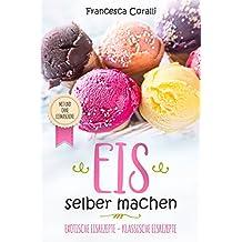 Eis selber machen: exotische Eisrezepte - klassische Eisrezepte. Mit und ohne Eismaschine (German Edition)