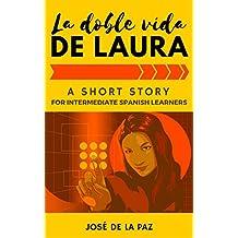 A Spanish Short Story: La doble vida de Laura, Intermediate Level #1: A captivating novel to learn, practice and enjoy Spanish (Fun Spanish Short Stories) (Spanish Edition)
