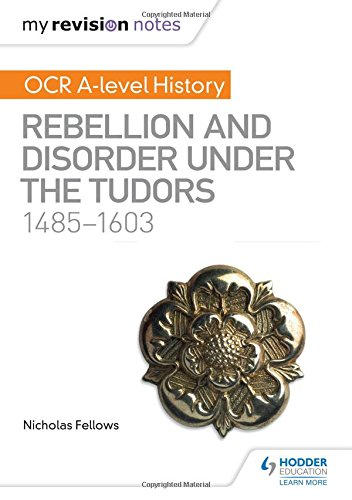 My Revision Notes: OCR A-level History: Rebellion and Disorder under the Tudors 1485-1603