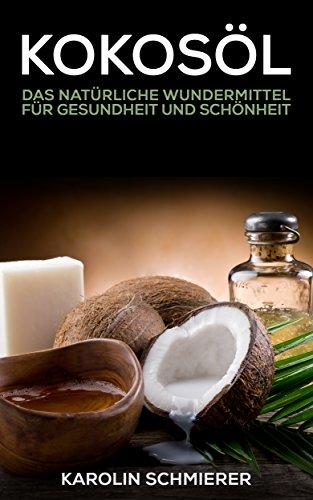 Kokosöl: natürliches Wundermittel - natürlich gesund und schön - inklusive vieler Rezepte -
