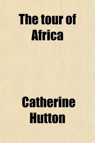 The Tour of Africa (Volume 3); Containing a Concise Account of All the Countries in That Quarter of the Globe, Hitherto Visited by Europeans With the Manners and Customs of the Inhabitants