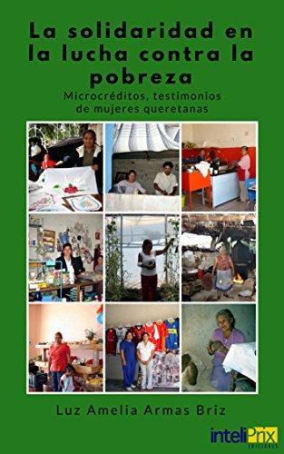 La solidaridad en la lucha contra la pobreza: Microcréditos, testimonios de mujeres queretanas (Inteliprix)