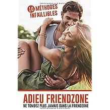 Adieu Friendzone : ne tombez plus jamais dans la friendzone: 10 méthodes infaillibles pour ne plus finir dans la case ami