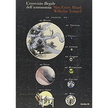 L'esercizio Illegale Dell'astronomia: Max Ernst, Iliazd, Wilhelm Tempel. Ediz. Illustrata