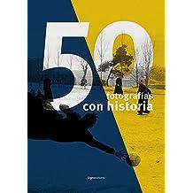 50 FOTOGRAFÍAS CON HISTORIA: Por cada fotógrafo una mirada única. Por cada mirada, una historia que merece ser contada.