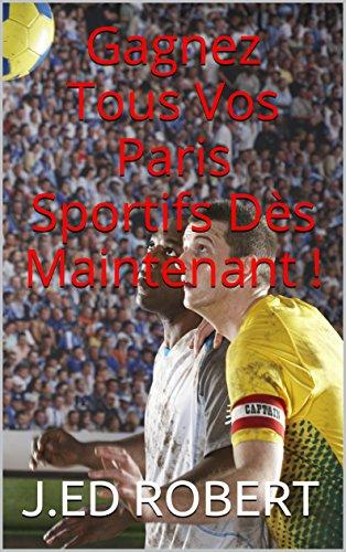 Gagnez Tous Vos Paris Sportifs Dès Maintenant ! (French Edition)