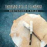 Tamburo dello sciamano (Meditazione e relax, Musica dei nativi americani, Viaggio tribale dello spirito indiano, Forme di relax e positività)
