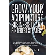Grow Your Acupuncture Business: Learn Pinterest Strategy: How to Increase Blog Subscribers, Make More Sales, Design Pins, Automate & Get Website Traffic for Free (English Edition)