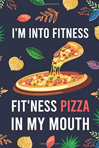 "I'm Into Fitness, FIT'NESS Pizza In My Mouth: Blank Lined Diary / Notebook / Journal - Creative, Humor, Funny Quotes - Gifts For Men, Women, Teens, ... 6x9"" 120 Pages (I'm Into Fitness Notebook)"